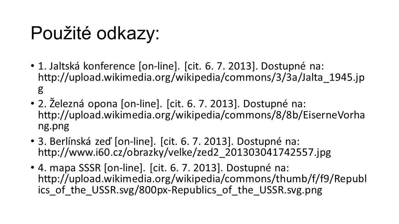 Použité odkazy: 1. Jaltská konference [on-line]. [cit. 6. 7. 2013]. Dostupné na: http://upload.wikimedia.org/wikipedia/commons/3/3a/Jalta_1945.jp g.